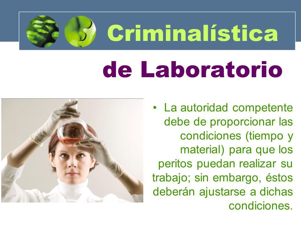 Criminalística de Laboratorio La autoridad competente debe de proporcionar las condiciones (tiempo y material) para que los peritos puedan realizar su