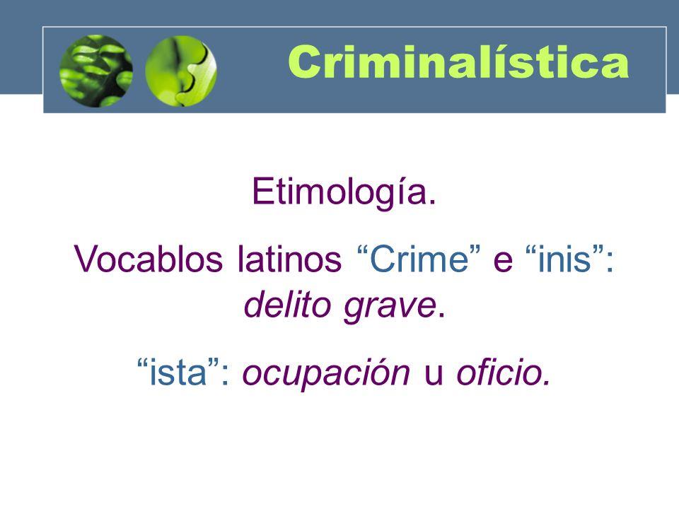 Criminalística Etimología. Vocablos latinos Crime e inis: delito grave. ista: ocupación u oficio.