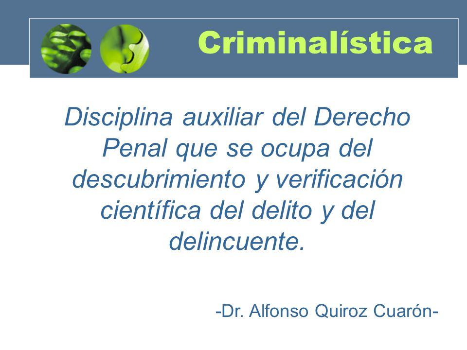 Criminalística Disciplina auxiliar del Derecho Penal que se ocupa del descubrimiento y verificación científica del delito y del delincuente. -Dr. Alfo