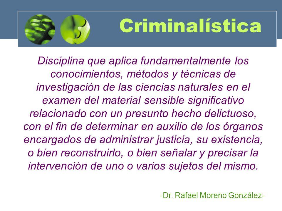 Criminalística Es el conjunto de conocimientos aplicables a la búsqueda, descubrimiento y verificación científica de un delito en particular y del presunto responsable de este.