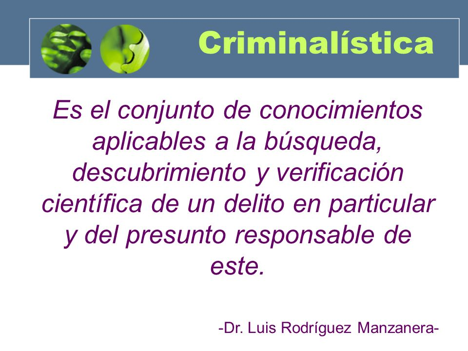 Criminalística Es el conjunto de conocimientos aplicables a la búsqueda, descubrimiento y verificación científica de un delito en particular y del pre