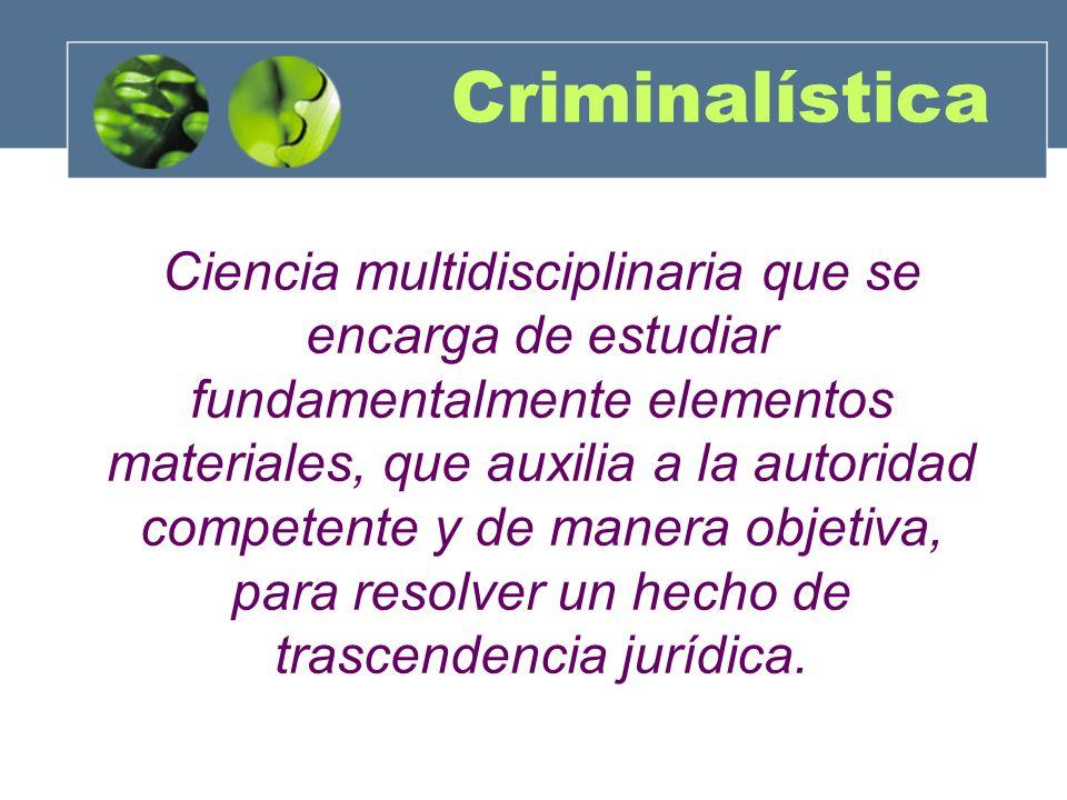 Criminalística Ciencia multidisciplinaria que se encarga de estudiar fundamentalmente elementos materiales, que auxilia a la autoridad competente y de