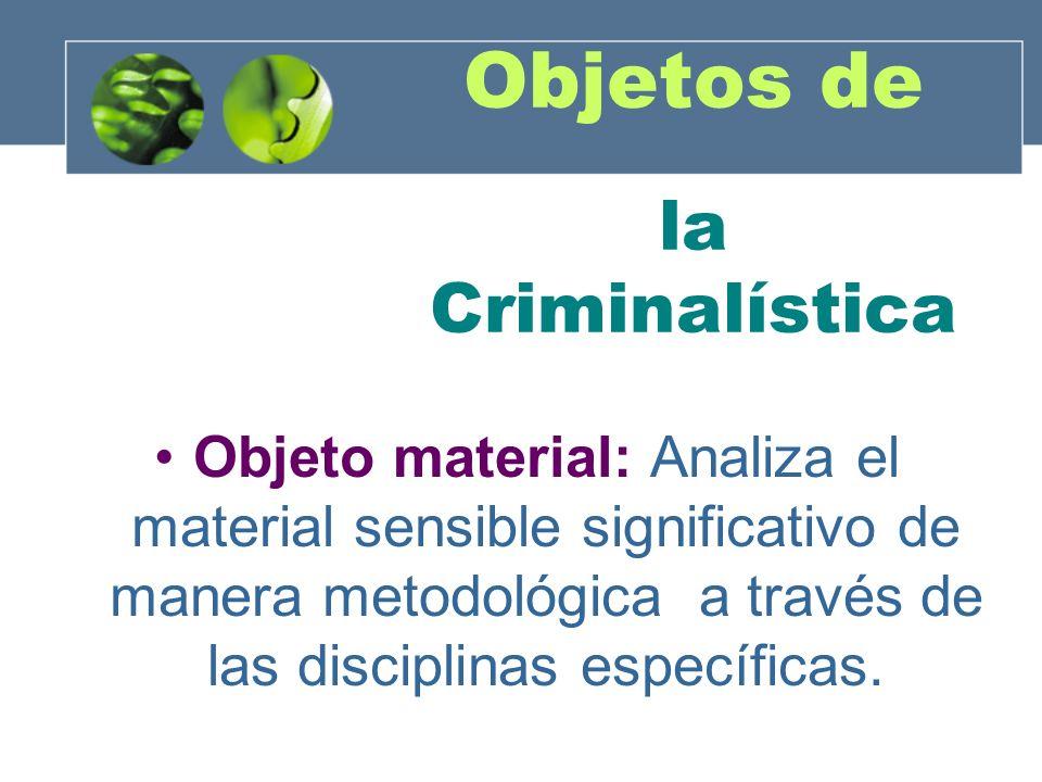Objetos de la Criminalística Objeto formal: aportar de manera integral los conocimientos metodológicos y tecnológicos sobre un hecho a la autoridad competente para la aplicación y administración de justicia.