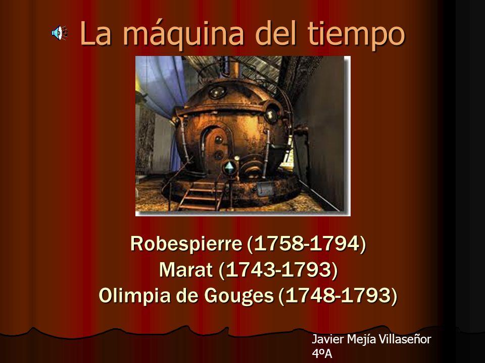 La máquina del tiempo Robespierre (1758-1794) Marat (1743-1793) Olimpia de Gouges (1748-1793) Javier Mejía Villaseñor 4ºA