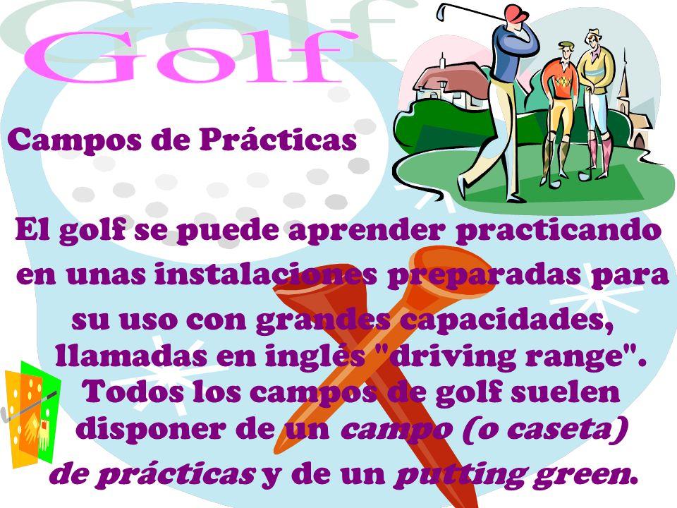 Campos de Prácticas El golf se puede aprender practicando en unas instalaciones preparadas para su uso con grandes capacidades, llamadas en inglés