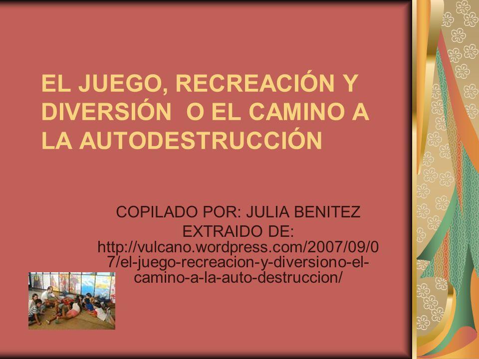 EL JUEGO, RECREACIÓN Y DIVERSIÓN O EL CAMINO A LA AUTODESTRUCCIÓN COPILADO POR: JULIA BENITEZ EXTRAIDO DE: http://vulcano.wordpress.com/2007/09/0 7/el-juego-recreacion-y-diversiono-el- camino-a-la-auto-destruccion/