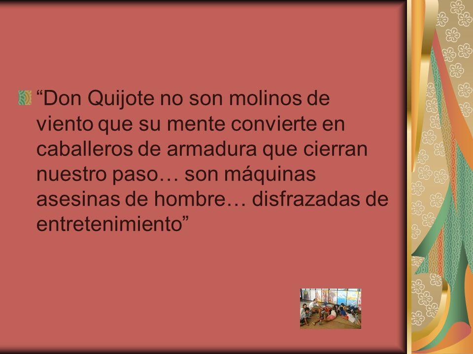 Don Quijote no son molinos de viento que su mente convierte en caballeros de armadura que cierran nuestro paso… son máquinas asesinas de hombre… disfrazadas de entretenimiento
