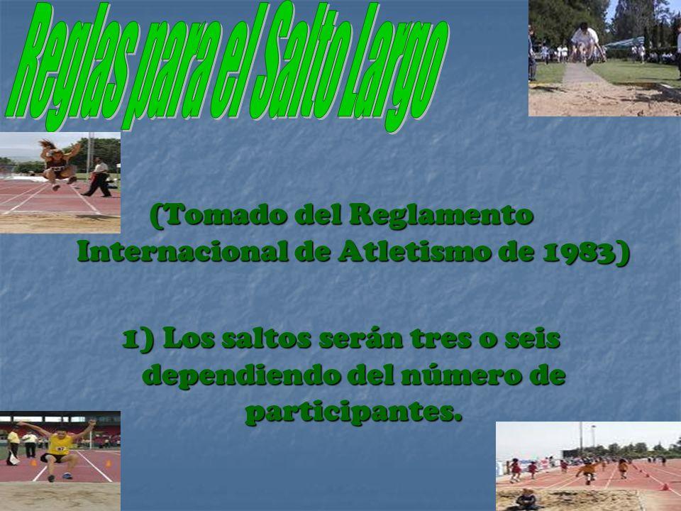 (Tomado del Reglamento Internacional de Atletismo de 1983) 1) Los saltos serán tres o seis dependiendo del número de participantes.