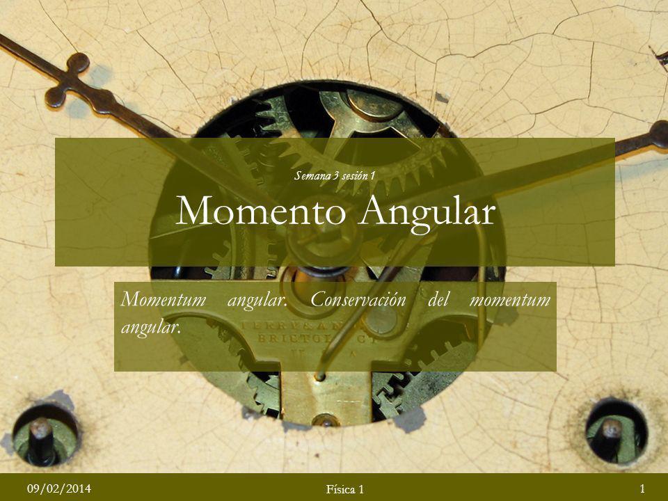 Física 1 09/02/20141 Física 1 Momentum angular. Conservación del momentum angular. Semana 3 sesión 1 Momento Angular