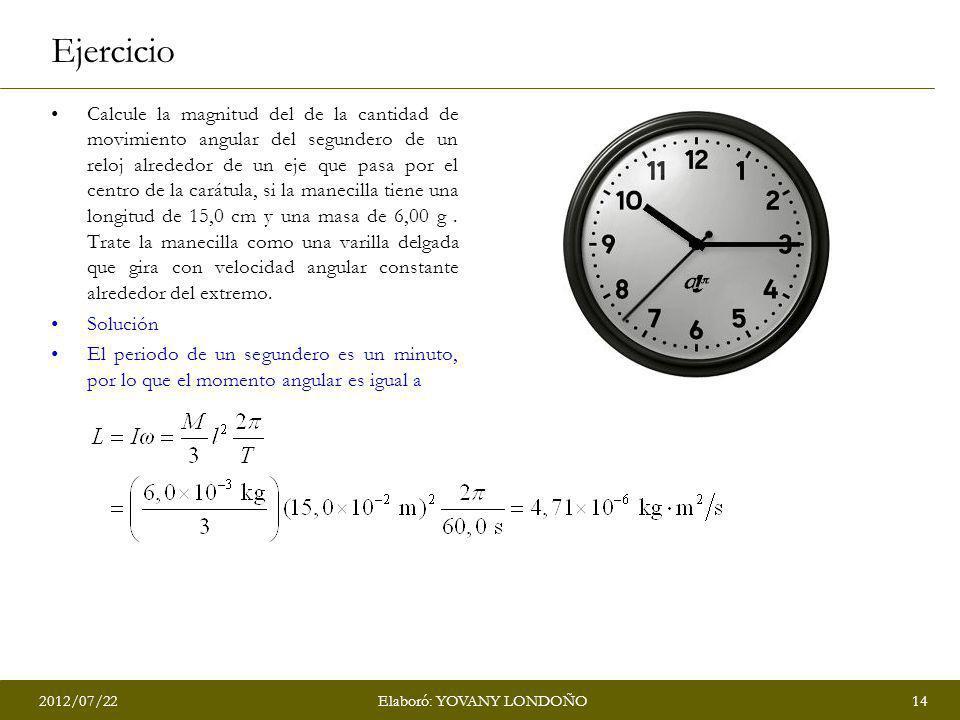 2012/07/2214Elaboró: YOVANY LONDOÑO Ejercicio Calcule la magnitud del de la cantidad de movimiento angular del segundero de un reloj alrededor de un e