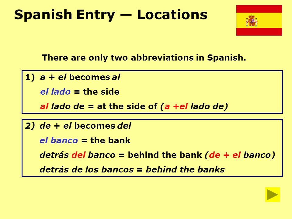 Spanish Entry Locations 2)de + el becomes del el banco = the bank detrás del banco = behind the bank (de + el banco) detrás de los bancos = behind the