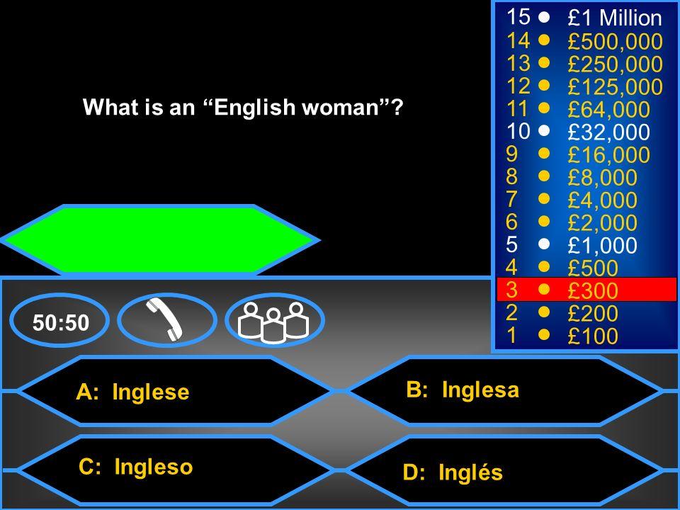 A: Inglese C: Ingleso B: Inglesa D: Inglés 50:50 15 14 13 12 11 10 9 8 7 6 5 4 3 2 1 £1 Million £500,000 £250,000 £125,000 £64,000 £32,000 £16,000 £8,000 £4,000 £2,000 £1,000 £500 £300 £200 £100 What is an English woman?