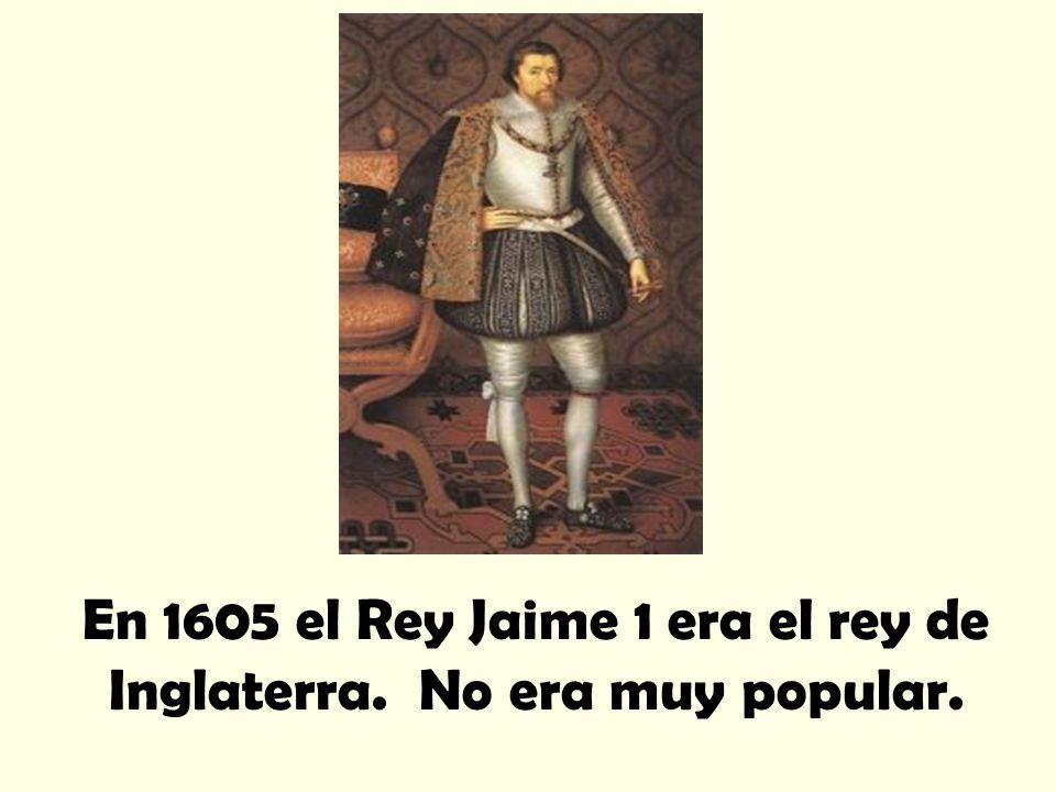 En 1605 el Rey Jaime 1 era el rey de Inglaterra. No era muy popular.