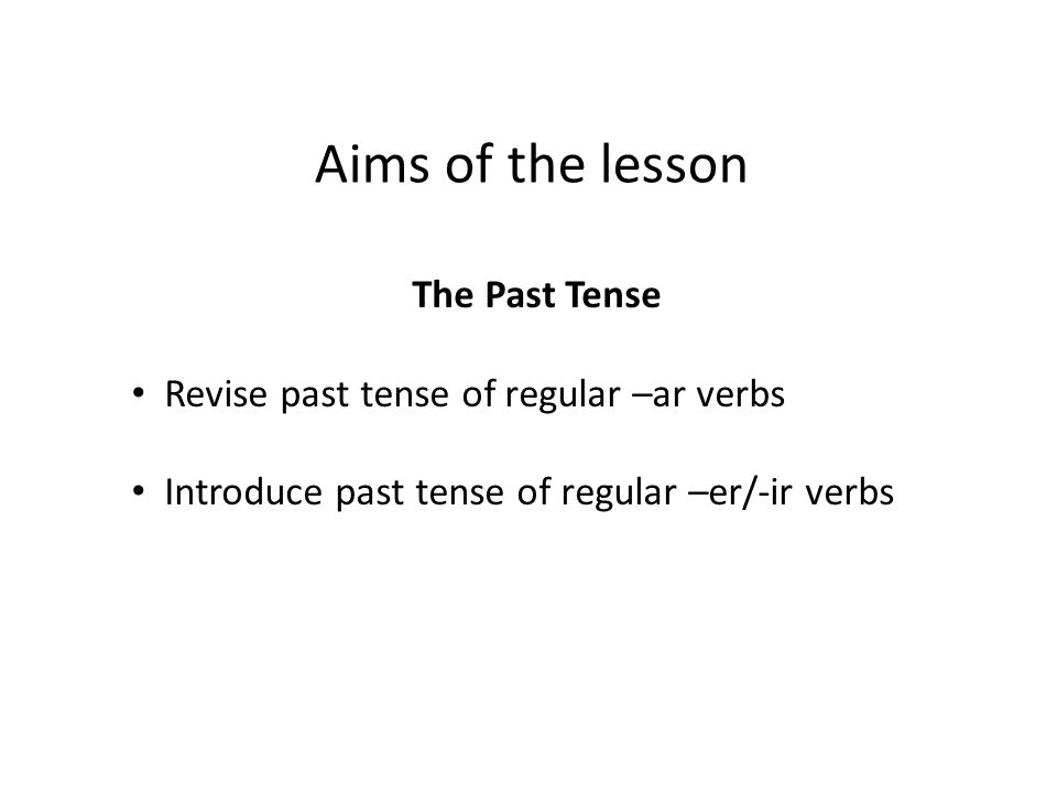 Aims of the lesson The Past Tense Revise past tense of regular –ar verbs Introduce past tense of regular –er/-ir verbs