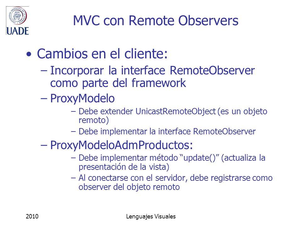 2010Lenguajes Visuales MVC con Remote Observers Cambios en el cliente: –Incorporar la interface RemoteObserver como parte del framework –ProxyModelo –Debe extender UnicastRemoteObject (es un objeto remoto) –Debe implementar la interface RemoteObserver –ProxyModeloAdmProductos: –Debe implementar método update() (actualiza la presentación de la vista) –Al conectarse con el servidor, debe registrarse como observer del objeto remoto