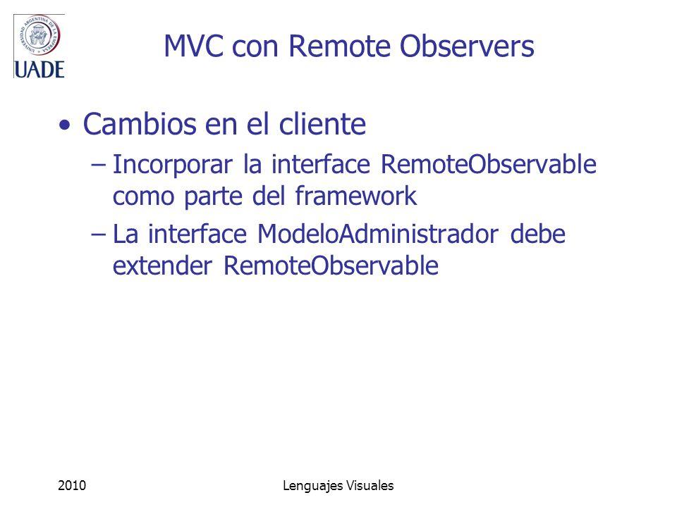 2010Lenguajes Visuales MVC con Remote Observers Cambios en el cliente –Incorporar la interface RemoteObservable como parte del framework –La interface ModeloAdministrador debe extender RemoteObservable