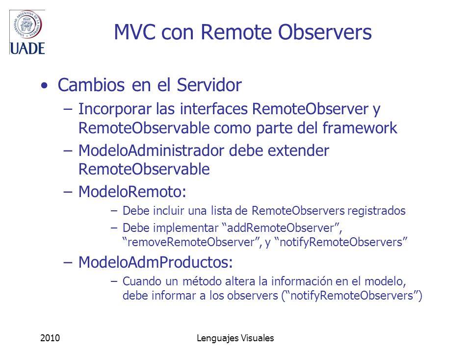 2010Lenguajes Visuales MVC con Remote Observers Cambios en el Servidor –Incorporar las interfaces RemoteObserver y RemoteObservable como parte del framework –ModeloAdministrador debe extender RemoteObservable –ModeloRemoto: –Debe incluir una lista de RemoteObservers registrados –Debe implementar addRemoteObserver, removeRemoteObserver, y notifyRemoteObservers –ModeloAdmProductos: –Cuando un método altera la información en el modelo, debe informar a los observers (notifyRemoteObservers)