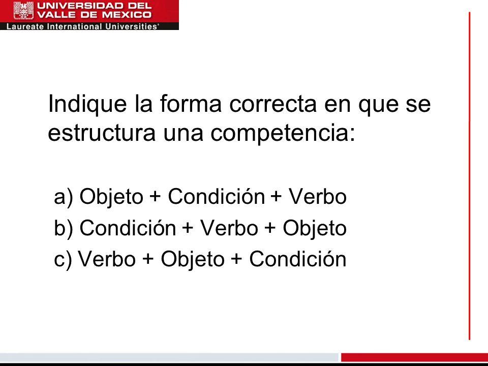 Indique la forma correcta en que se estructura una competencia: a) Objeto + Condición + Verbo b) Condición + Verbo + Objeto c) Verbo + Objeto + Condic