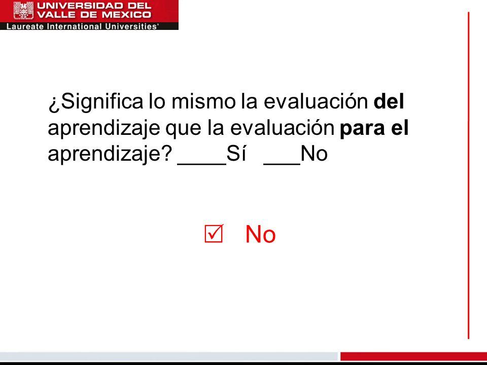 ¿Significa lo mismo la evaluación del aprendizaje que la evaluación para el aprendizaje? ____Sí ___No No