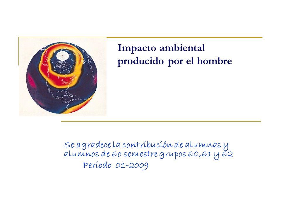 Impacto ambiental producido por el hombre Se agradece la contribución de alumnas y alumnos de 6o semestre grupos 60,61 y 62 Período 01-2009
