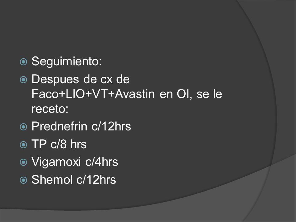 Seguimiento: Despues de cx de Faco+LIO+VT+Avastin en OI, se le receto: Prednefrin c/12hrs TP c/8 hrs Vigamoxi c/4hrs Shemol c/12hrs