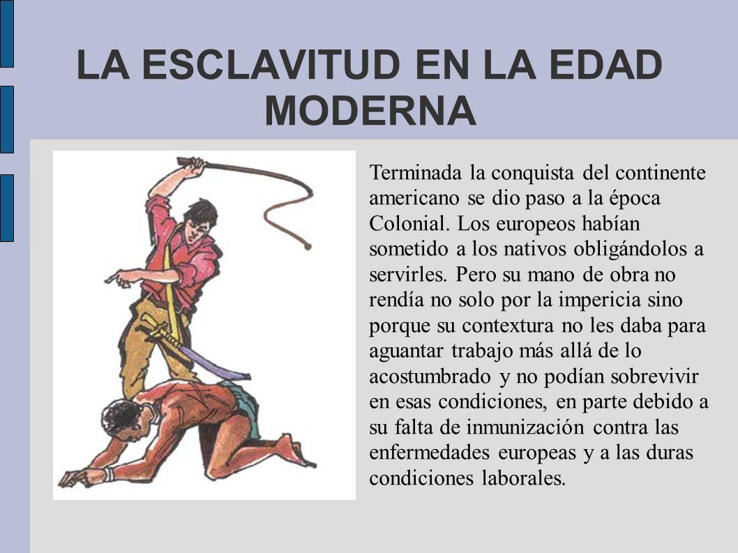 LA ESCLAVITUD EN LA EDAD MODERNA Terminada la conquista del continente americano se dio paso a la época Colonial. Los europeos habían sometido a los n