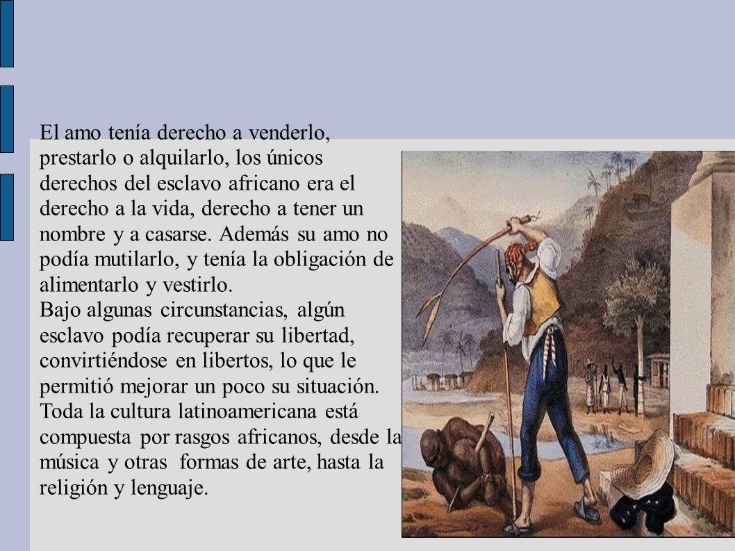 El amo tenía derecho a venderlo, prestarlo o alquilarlo, los únicos derechos del esclavo africano era el derecho a la vida, derecho a tener un nombre