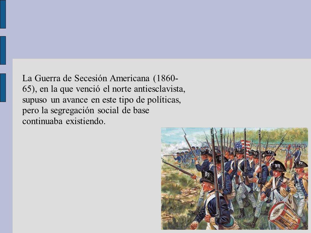 La Guerra de Secesión Americana (1860- 65), en la que venció el norte antiesclavista, supuso un avance en este tipo de políticas, pero la segregación