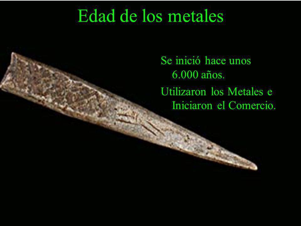 Edad de los metales Se inició hace unos 6.000 años. Utilizaron los Metales e Iniciaron el Comercio.