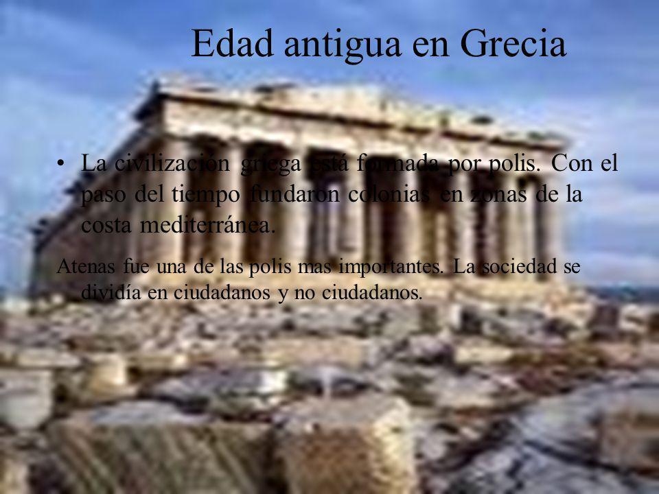 Edad antigua en Grecia La civilización griega está formada por polis. Con el paso del tiempo fundaron colonias en zonas de la costa mediterránea. Aten