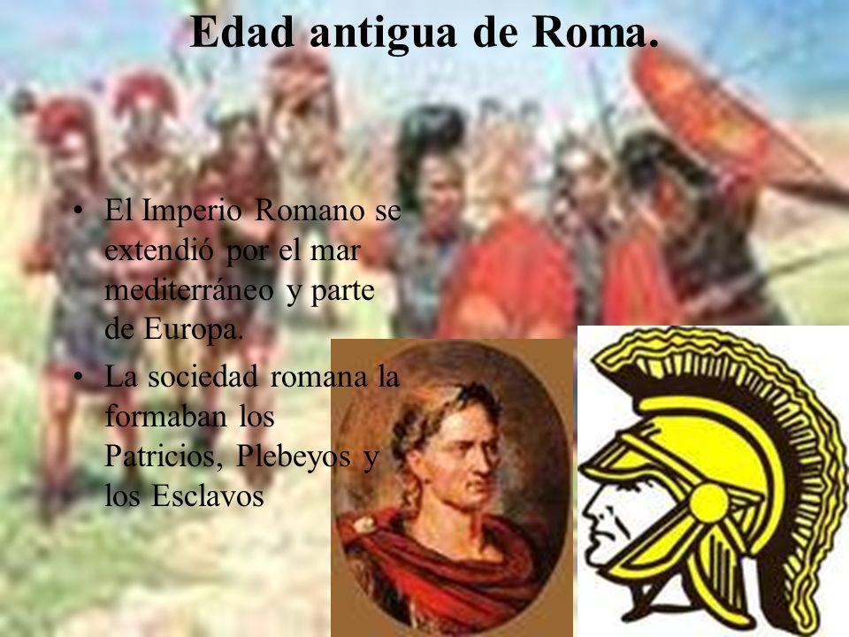 Edad antigua de Roma. El Imperio Romano se extendió por el mar mediterráneo y parte de Europa. La sociedad romana la formaban los Patricios, Plebeyos