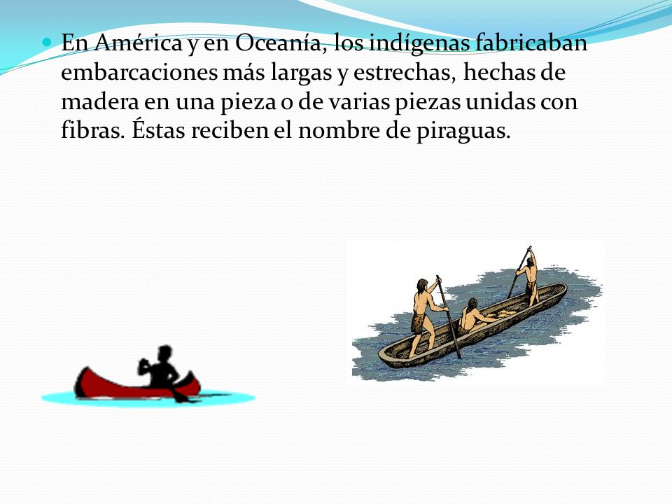 En América y en Oceanía, los indígenas fabricaban embarcaciones más largas y estrechas, hechas de madera en una pieza o de varias piezas unidas con fi
