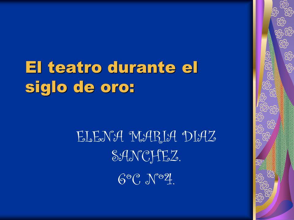 El teatro durante el siglo de oro: ELENA MARIA DIAZ SANCHEZ. 6ºC Nº4.