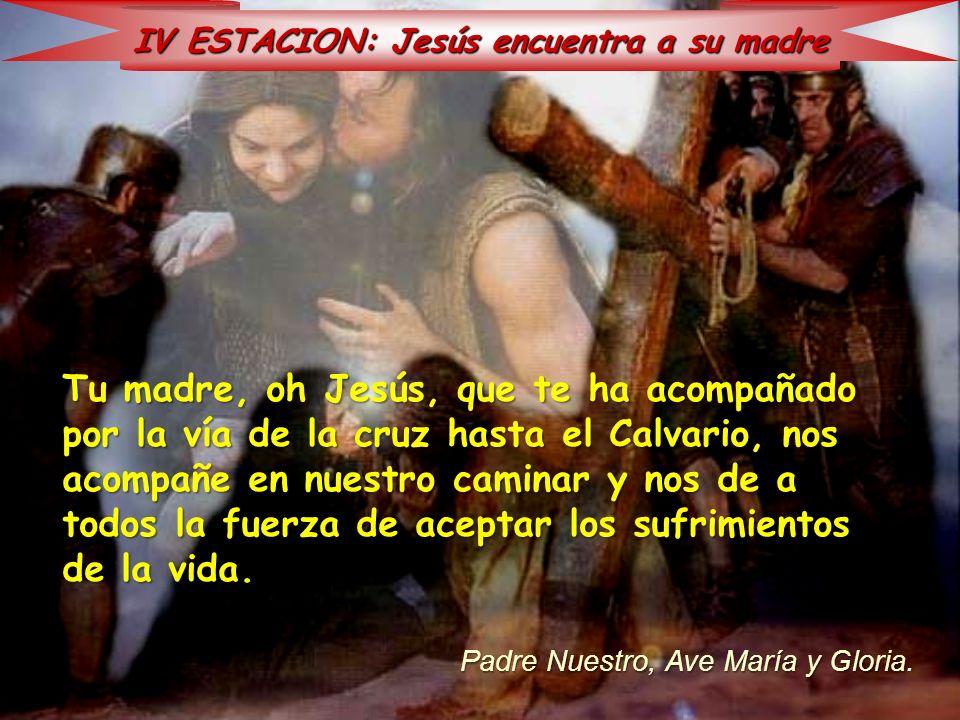 IV ESTACION: Jesús encuentra a su madre Tu madre, oh Jesús, que te ha acompañado por la vía de la cruz hasta el Calvario, nos acompañe en nuestro cami