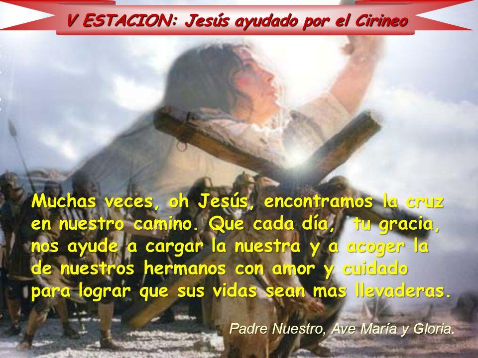V ESTACION: Jesús ayudado por el Cirineo Muchas veces, oh Jesús, encontramos la cruz en nuestro camino. Que cada día, tu gracia, nos ayude a cargar la