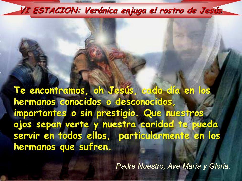 VI ESTACION: Verónica enjuga el rostro de Jesús. Te encontramos, oh Jesús, cada día en los hermanos conocidos o desconocidos, importantes o sin presti