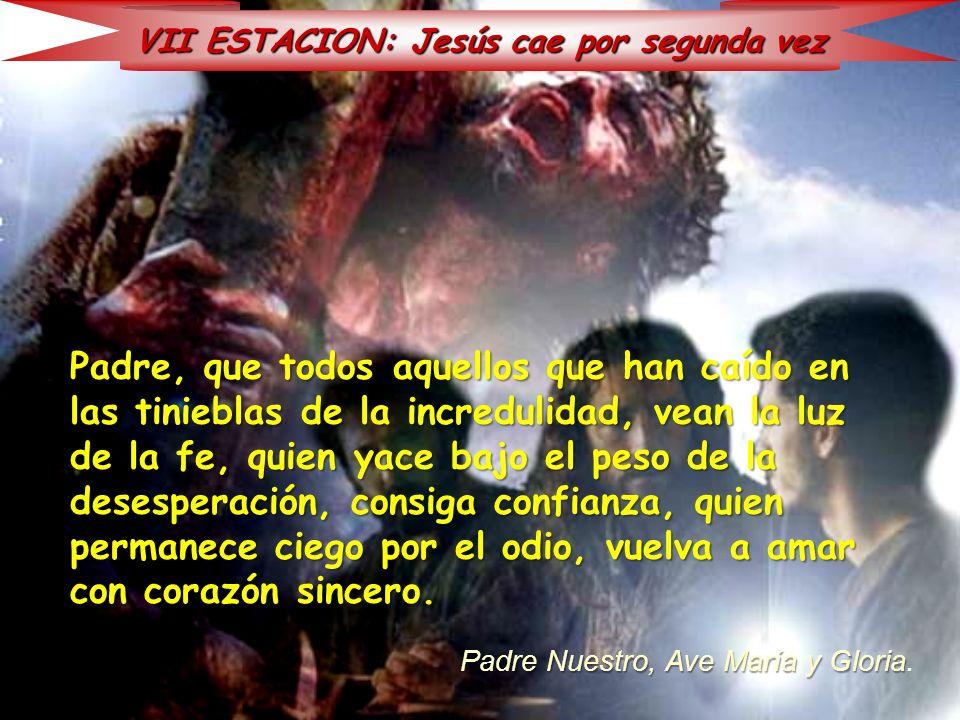 VII ESTACION: Jesús cae por segunda vez Padre, que todos aquellos que han caído en las tinieblas de la incredulidad, vean la luz de la fe, quien yace