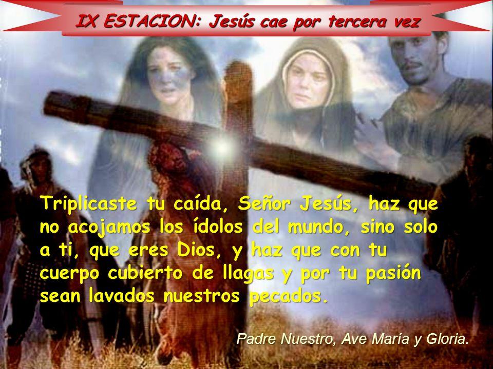 IX ESTACION: Jesús cae por tercera vez Triplicaste tu caída, Señor Jesús, haz que no acojamos los ídolos del mundo, sino solo a ti, que eres Dios, y h