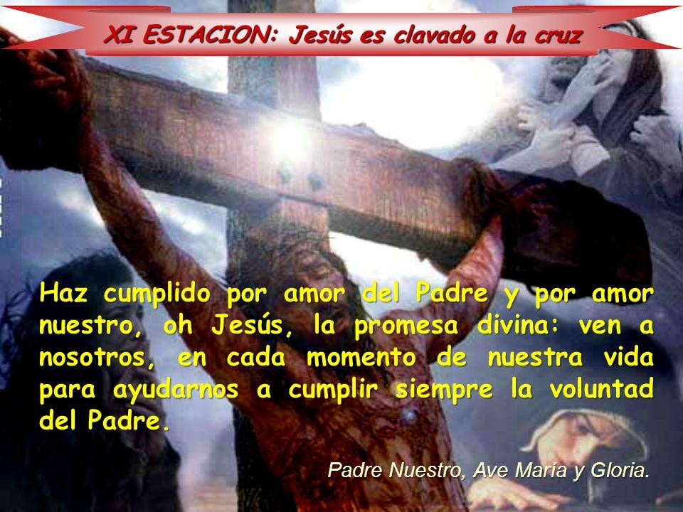 XI ESTACION: Jesús es clavado a la cruz Haz cumplido por amor del Padre y por amor nuestro, oh Jesús, la promesa divina: ven a nosotros, en cada momen