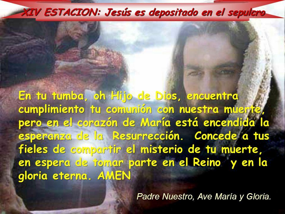 XIV ESTACION: Jesús es depositado en el sepulcro En tu tumba, oh Hijo de Dios, encuentra cumplimiento tu comunión con nuestra muerte, pero en el coraz