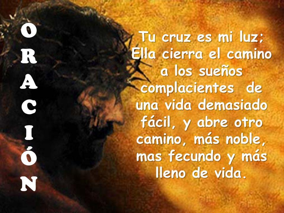 Tu cruz es mi luz; Ella cierra el camino a los sueños complacientes de una vida demasiado fácil, y abre otro camino, más noble, mas fecundo y más llen