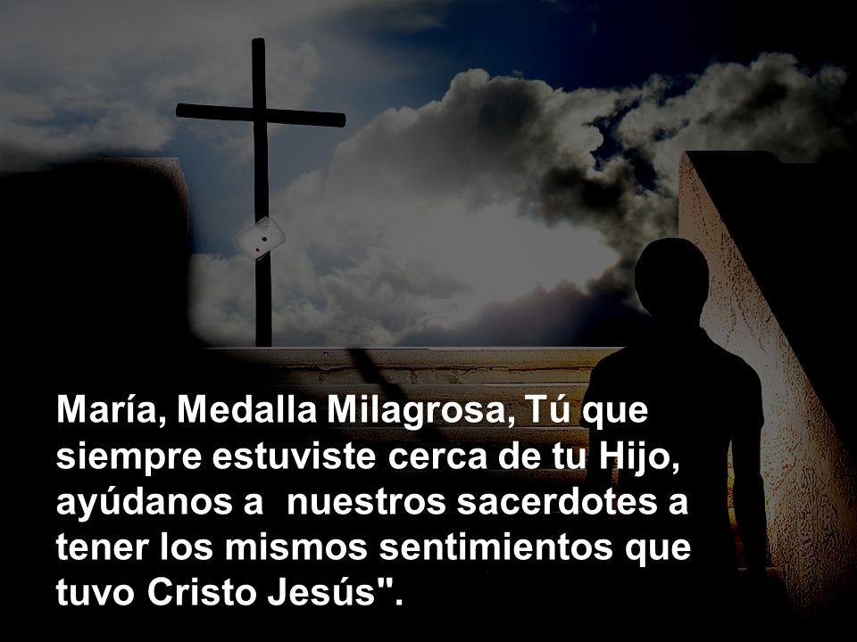 María, Medalla Milagrosa, Tú que siempre estuviste cerca de tu Hijo, ayúdanos a nuestros sacerdotes a tener los mismos sentimientos que tuvo Cristo Je