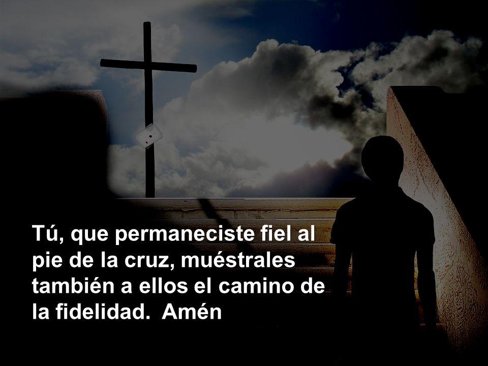 Tú, que permaneciste fiel al pie de la cruz, muéstrales también a ellos el camino de la fidelidad. Amén