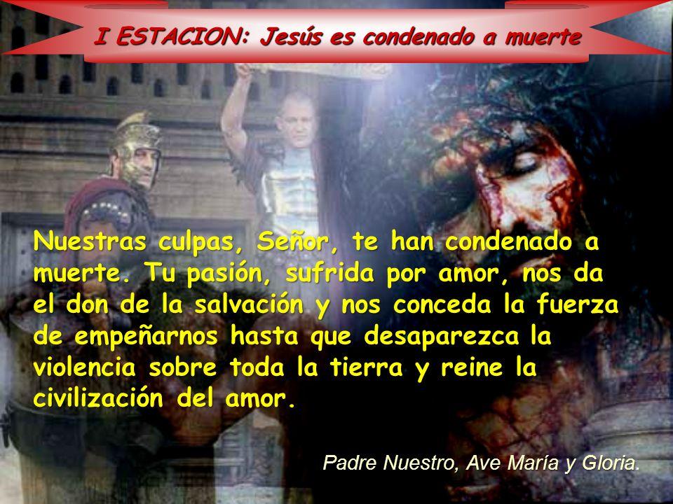 I ESTACION: Jesús es condenado a muerte Nuestras culpas, Señor, te han condenado a muerte. Tu pasión, sufrida por amor, nos da el don de la salvación