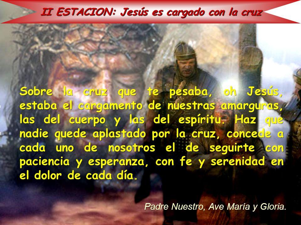 II ESTACION: Jesús es cargado con la cruz Sobre la cruz que te pesaba, oh Jesús, estaba el cargamento de nuestras amarguras, las del cuerpo y las del