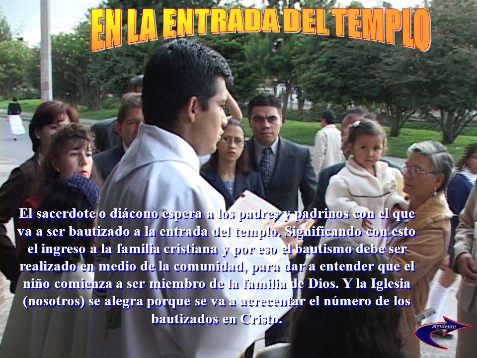 El sacerdote o diácono espera a los padres y padrinos con el que va a ser bautizado a la entrada del templo. Significando con esto el ingreso a la fam