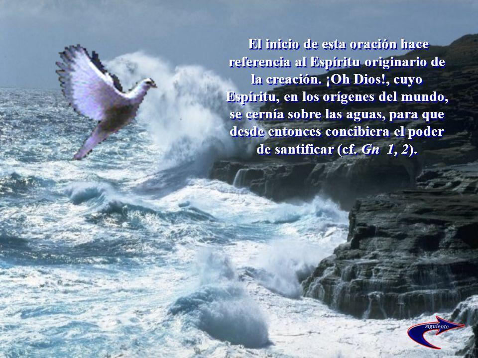 El inicio de esta oración hace referencia al Espíritu originario de la creación. ¡Oh Dios!, cuyo Espíritu, en los orígenes del mundo, se cernía sobre
