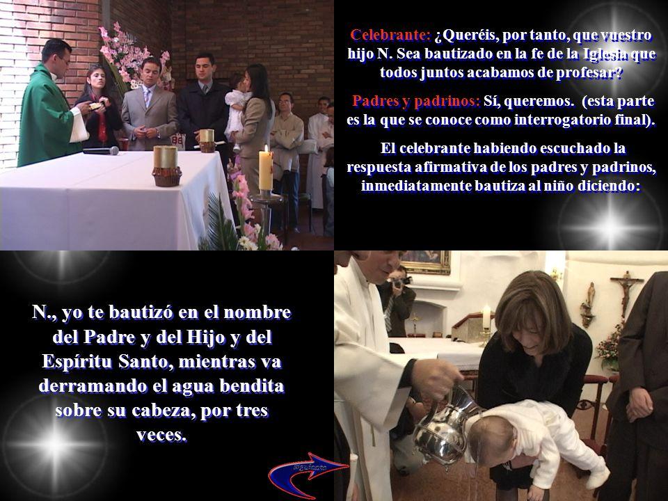 Celebrante: ¿Queréis, por tanto, que vuestro hijo N. Sea bautizado en la fe de la Iglesia que todos juntos acabamos de profesar? Padres y padrinos: Sí