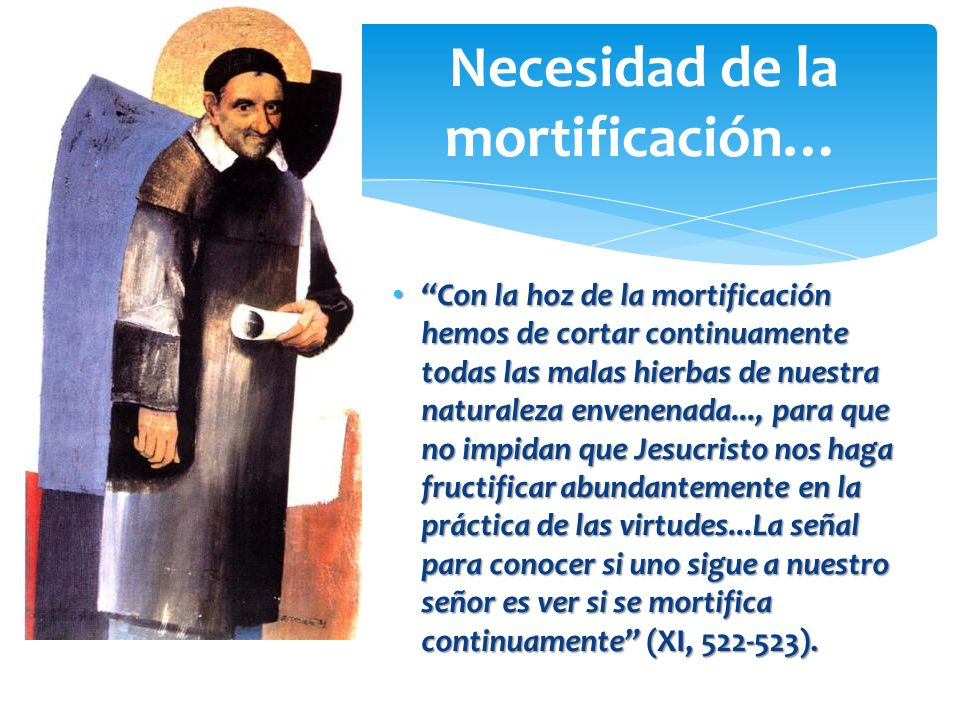 Con la hoz de la mortificación hemos de cortar continuamente todas las malas hierbas de nuestra naturaleza envenenada..., para que no impidan que Jesu