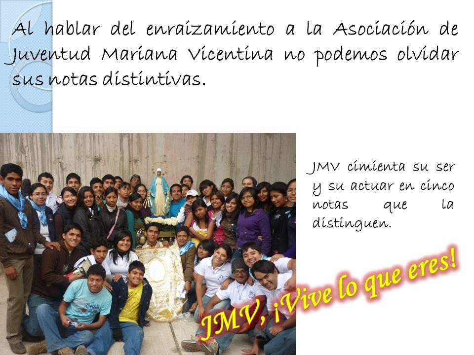Al hablar del enraizamiento a la Asociación de Juventud Mariana Vicentina no podemos olvidar sus notas distintivas. JMV cimienta su ser y su actuar en